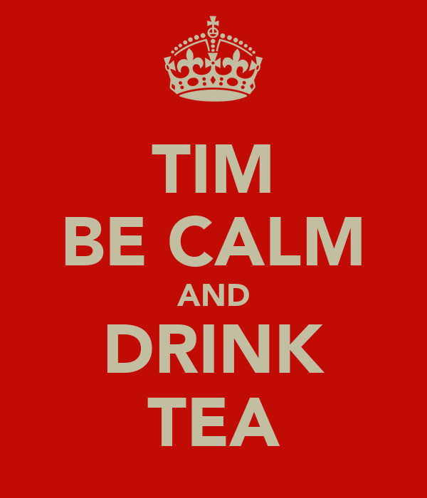 TIM BE CALM AND DRINK TEA