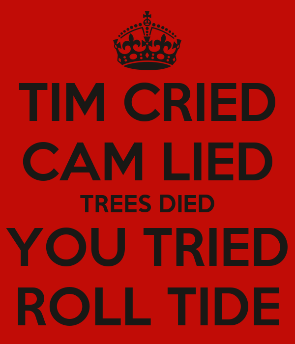 TIM CRIED CAM LIED TREES DIED YOU TRIED ROLL TIDE