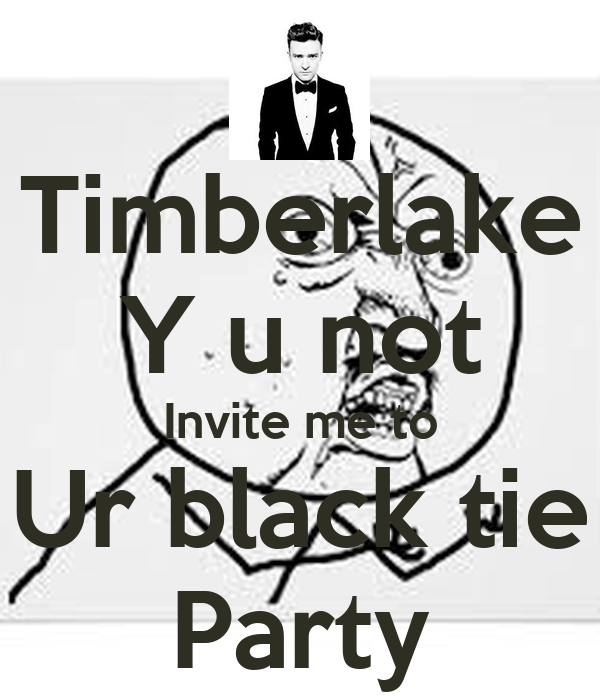 Timberlake Y u not Invite me to Ur black tie Party