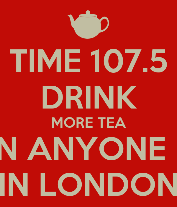 TIME 107.5 DRINK MORE TEA THAN ANYONE ELSE IN LONDON