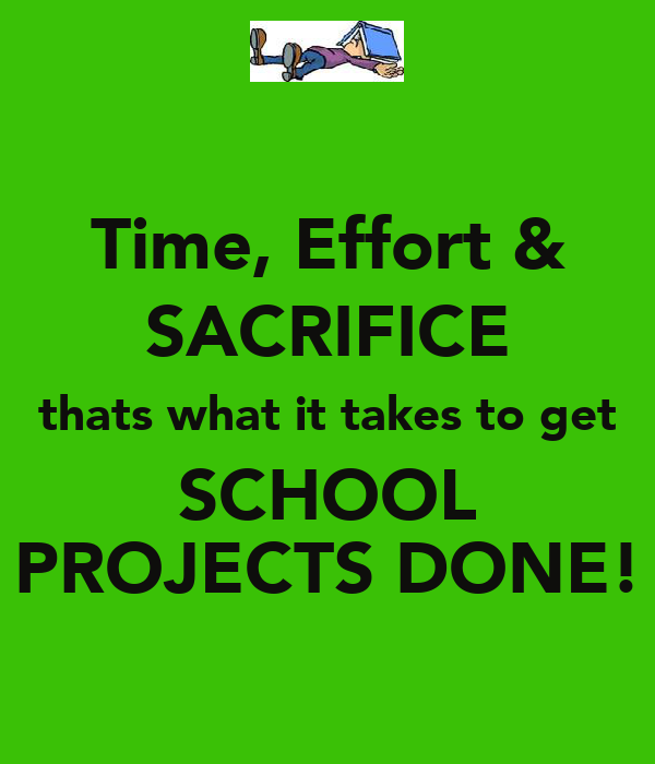 Time, Effort & SACRIFICE thats what it takes to get SCHOOL PROJECTS DONE!