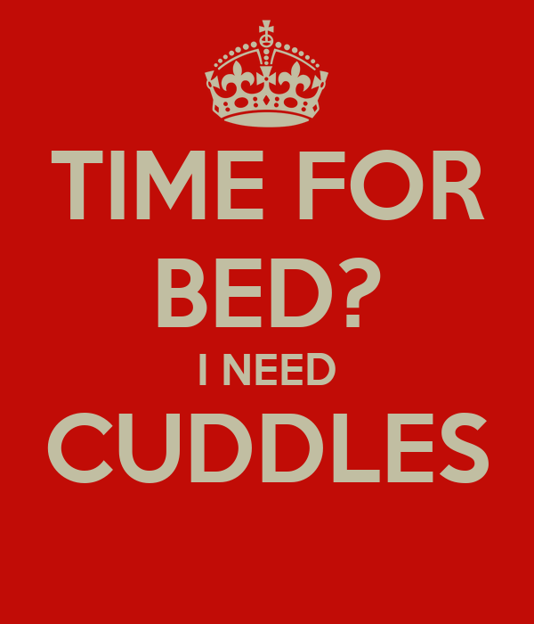 TIME FOR BED? I NEED CUDDLES