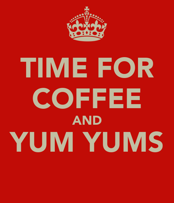 TIME FOR COFFEE AND YUM YUMS