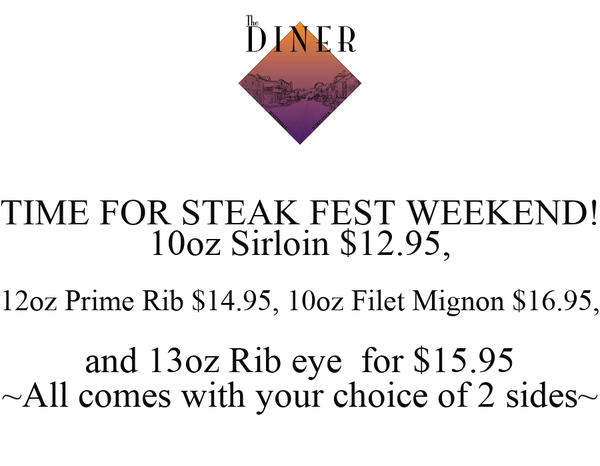 TIME FOR STEAK FEST WEEKEND! 10oz Sirloin $12.95, 12oz Prime Rib $14.95, 10oz Filet Mignon $16.95, and 13oz Rib eye  for $15.95 ~All comes with your choice of 2 sides~
