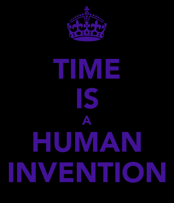 TIME IS A HUMAN INVENTION