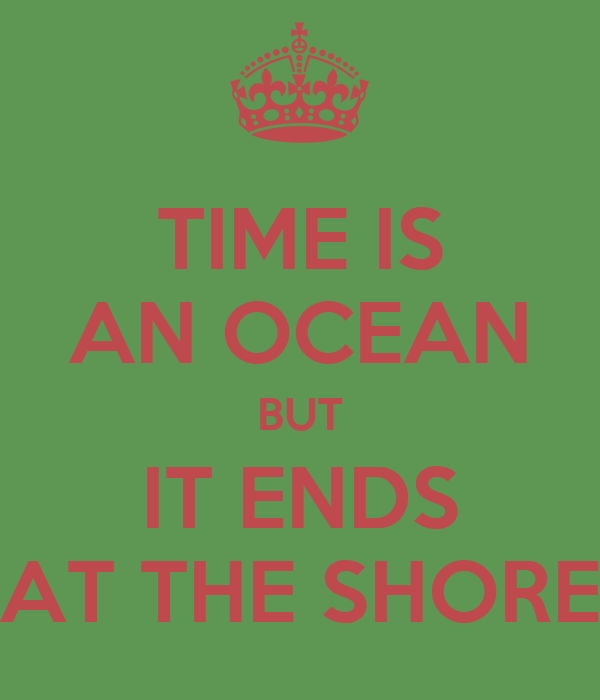TIME IS AN OCEAN BUT IT ENDS AT THE SHORE