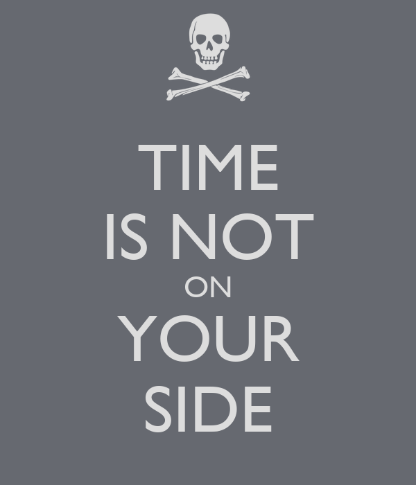 TIME IS NOT ON YOUR SIDE
