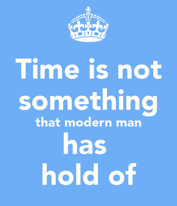 Time is not something that modern man has  hold of