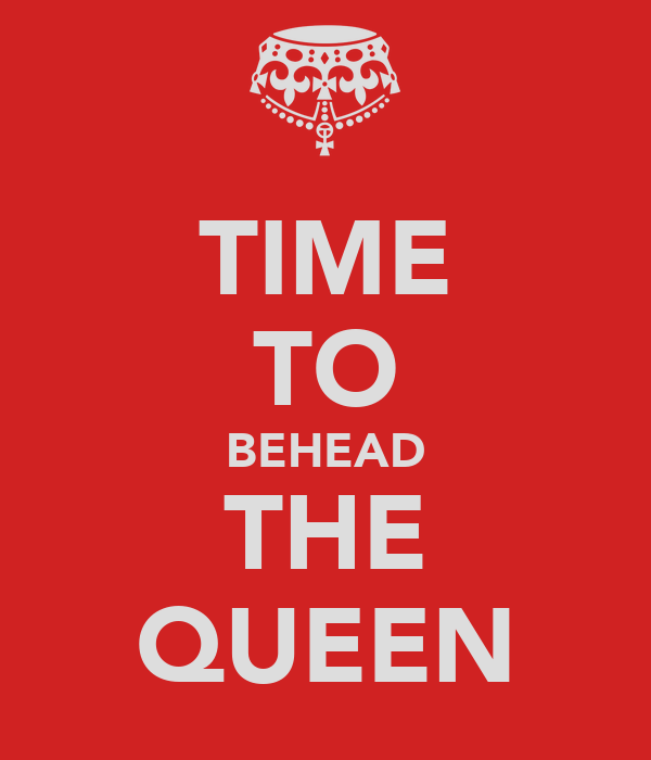 TIME TO BEHEAD THE QUEEN