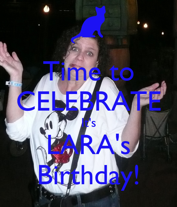 Time to CELEBRATE It's LARA's Birthday!