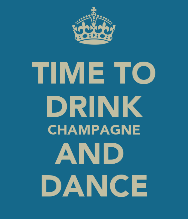 TIME TO DRINK CHAMPAGNE AND  DANCE