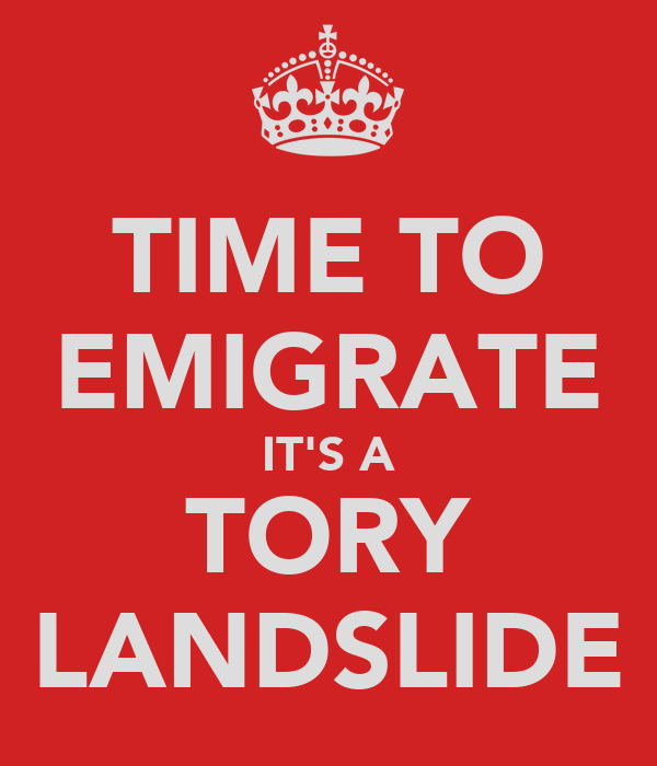 TIME TO EMIGRATE IT'S A TORY LANDSLIDE