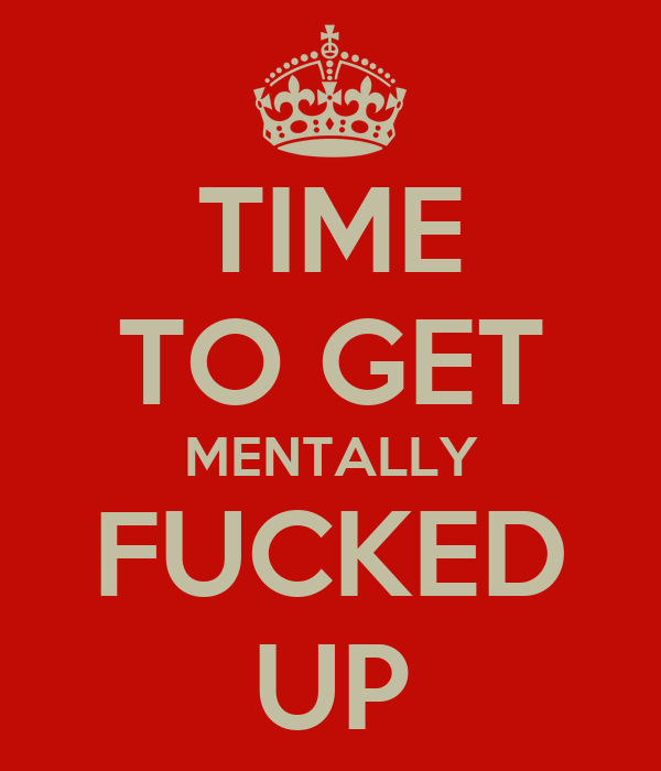 TIME TO GET MENTALLY FUCKED UP