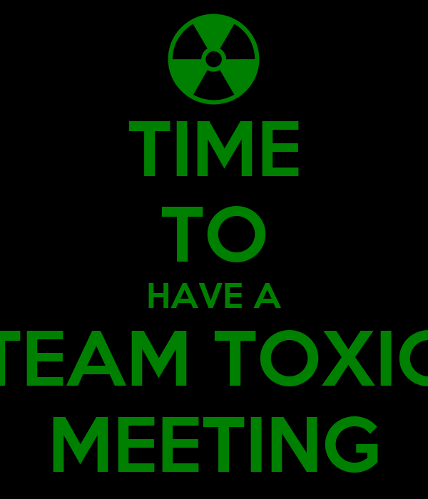 TIME TO HAVE A TEAM TOXIC MEETING