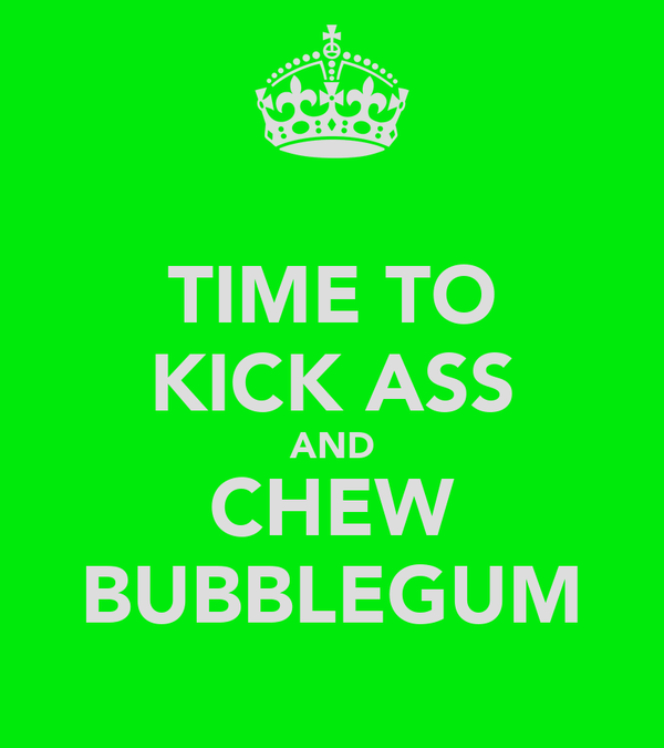 TIME TO KICK ASS AND CHEW BUBBLEGUM