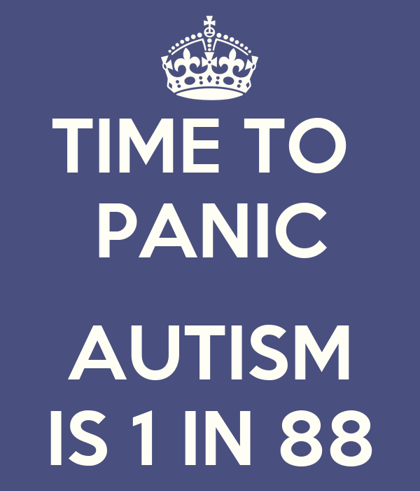 TIME TO  PANIC  AUTISM IS 1 IN 88