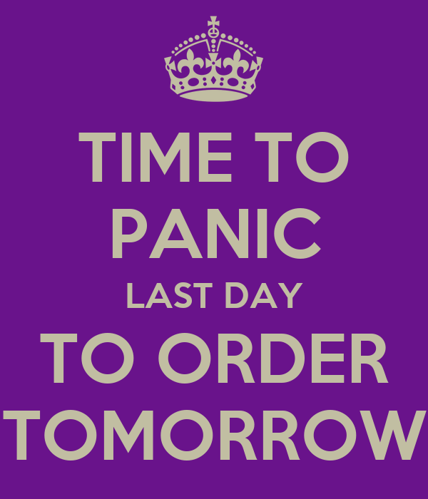 TIME TO PANIC LAST DAY TO ORDER TOMORROW