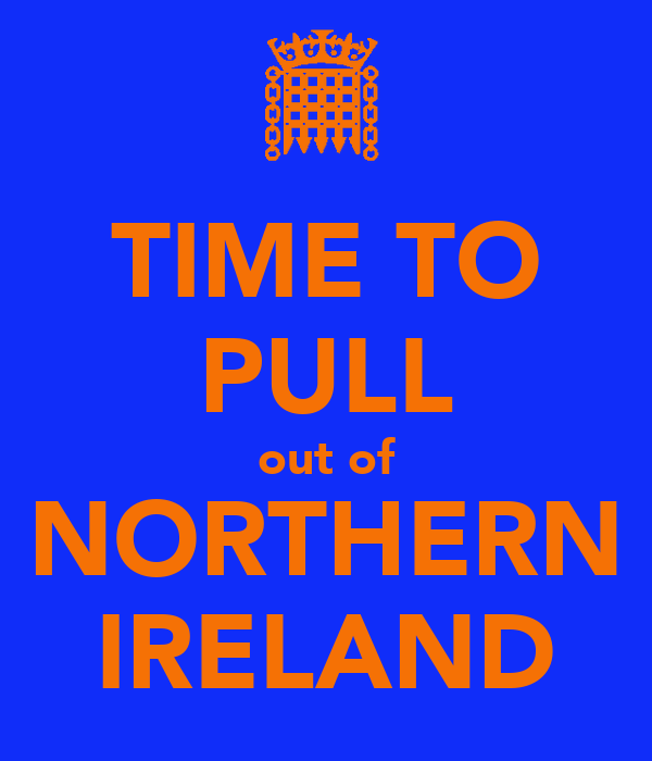 TIME TO PULL out of NORTHERN IRELAND