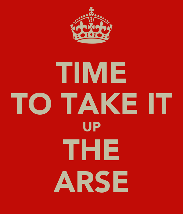 TIME TO TAKE IT UP THE ARSE