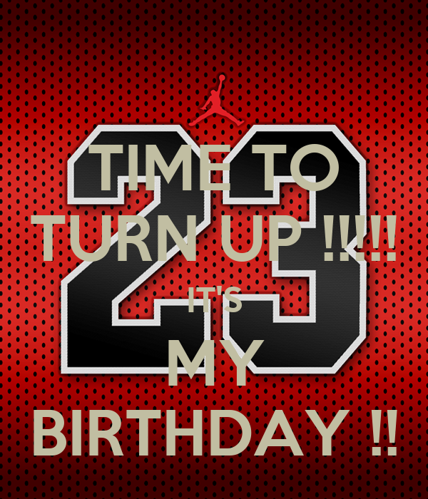 TIME TO TURN UP !!!!! IT'S MY BIRTHDAY !!