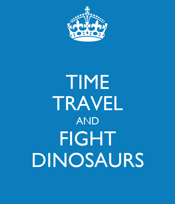 TIME TRAVEL AND FIGHT DINOSAURS
