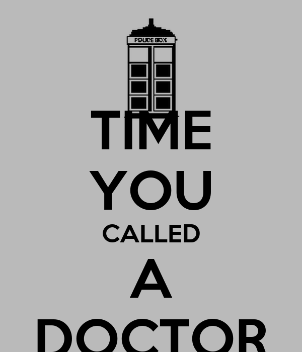 TIME YOU CALLED A DOCTOR