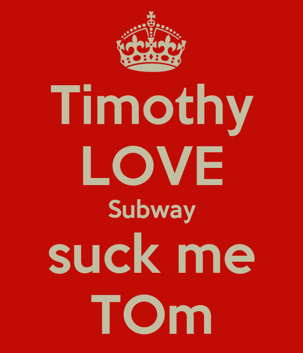 Timothy LOVE Subway suck me TOm