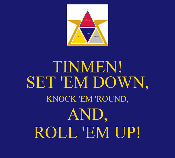 TINMEN! SET 'EM DOWN, KNOCK 'EM 'ROUND, AND, ROLL 'EM UP!