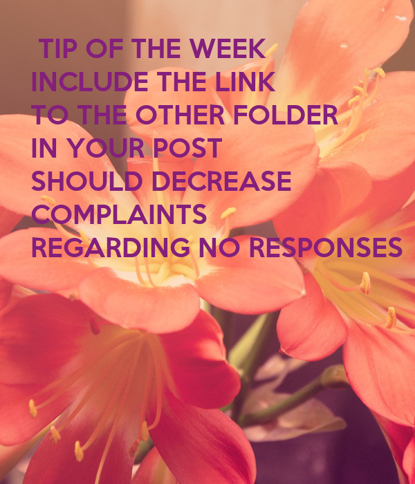 TIP OF THE WEEK INCLUDE THE LINK TO THE OTHER FOLDER IN YOUR POST SHOULD DECREASE COMPLAINTS REGARDING NO RESPONSES