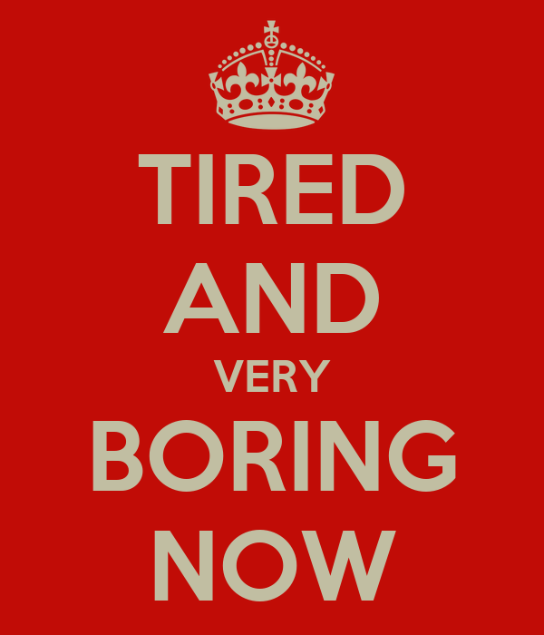 TIRED AND VERY BORING NOW
