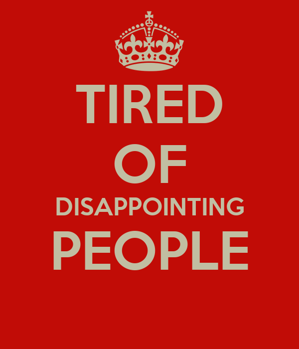 TIRED OF DISAPPOINTING PEOPLE