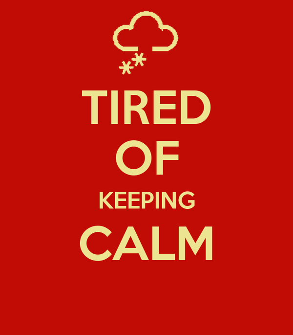 TIRED OF KEEPING CALM