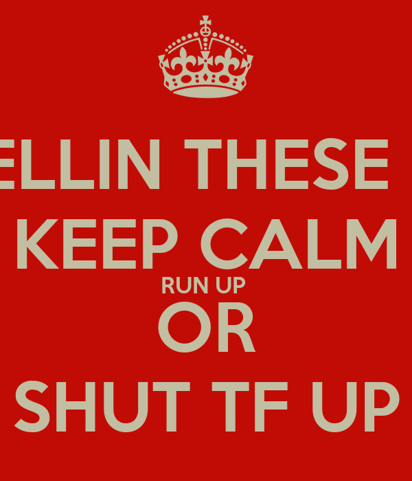 TIRED OF TELLIN THESE BITCHES TO KEEP CALM RUN UP  OR SHUT TF UP