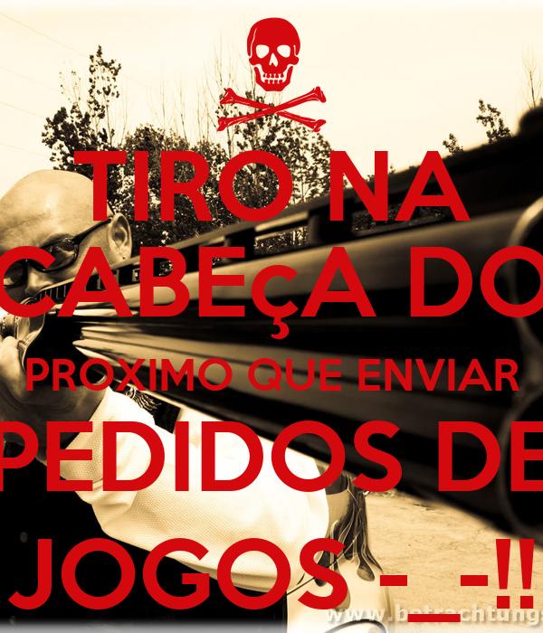 TIRO NA CABEçA DO PROXIMO QUE ENVIAR PEDIDOS DE JOGOS -_-!!