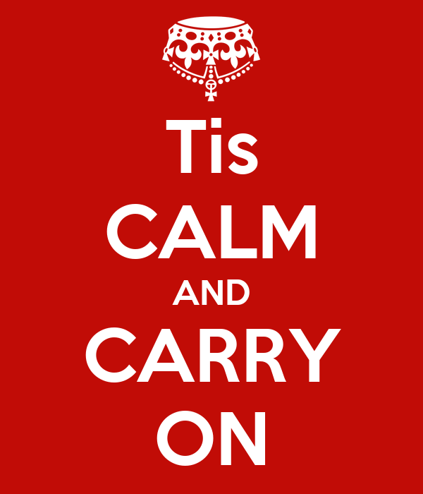 Tis CALM AND CARRY ON