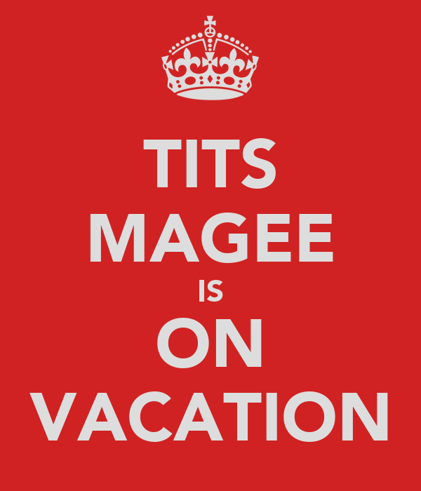 TITS MAGEE IS ON VACATION