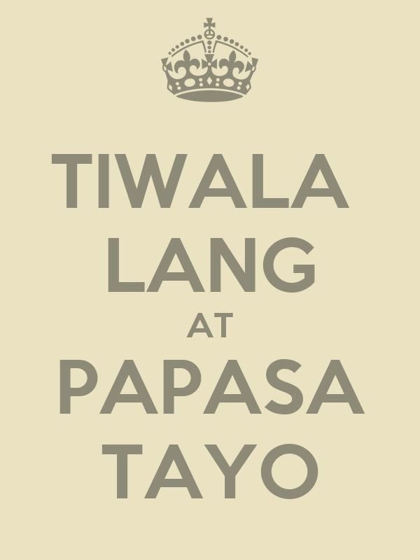 TIWALA  LANG AT PAPASA TAYO