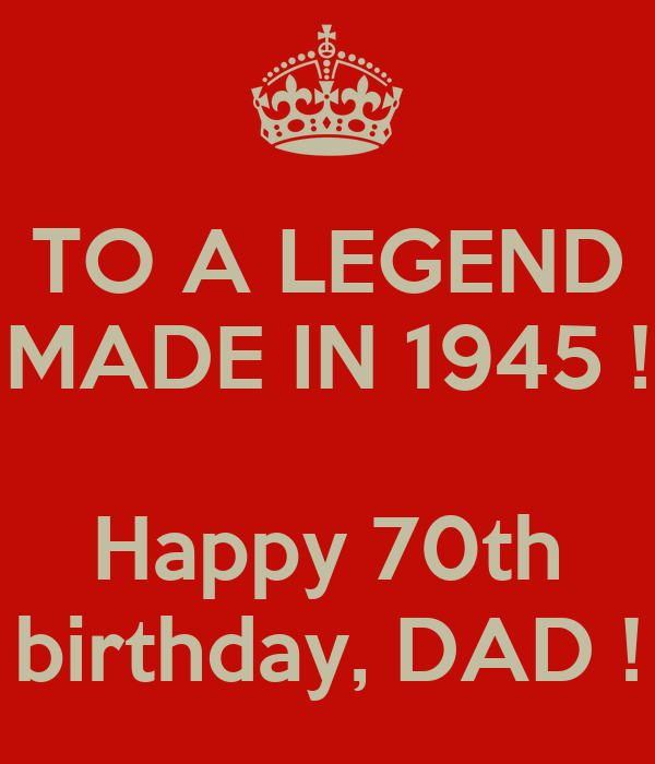 TO A LEGEND MADE IN 1945 ! Happy 70th Birthday, DAD