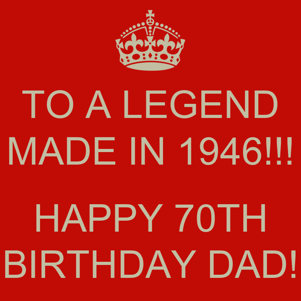 TO A LEGEND MADE IN 1946!!! HAPPY 70TH BIRTHDAY DAD