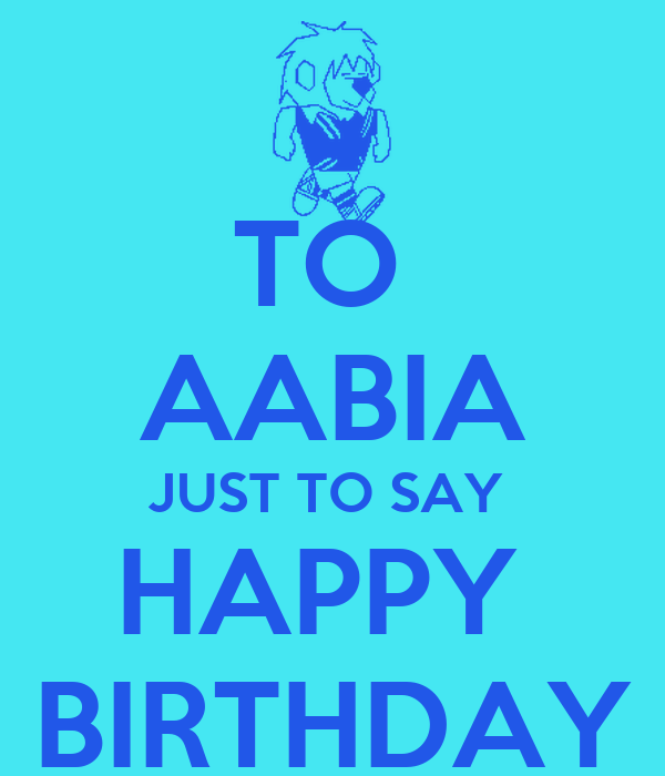 TO  AABIA JUST TO SAY  HAPPY  BIRTHDAY