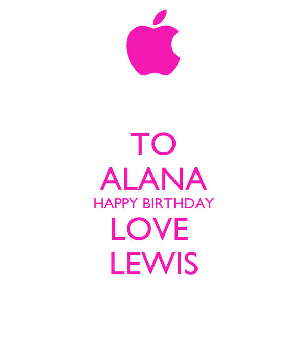 TO ALANA HAPPY BIRTHDAY LOVE  LEWIS