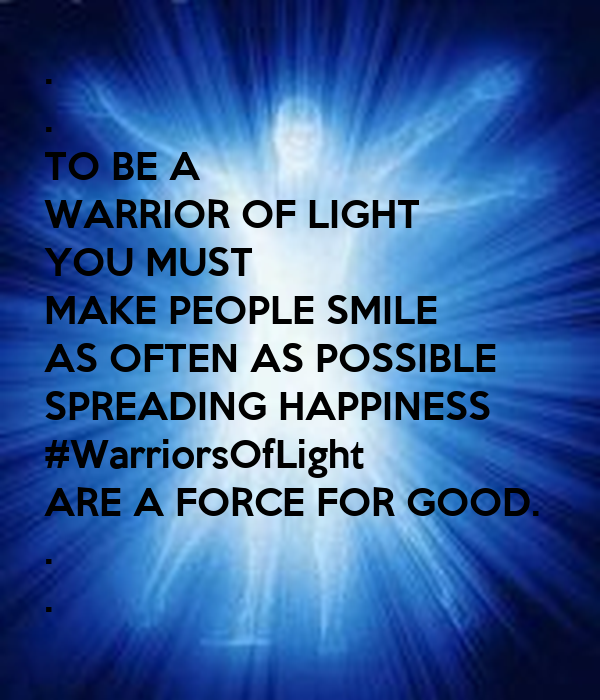 . . TO BE A  WARRIOR OF LIGHT YOU MUST MAKE PEOPLE SMILE AS OFTEN AS POSSIBLE SPREADING HAPPINESS #WarriorsOfLight ARE A FORCE FOR GOOD. . .