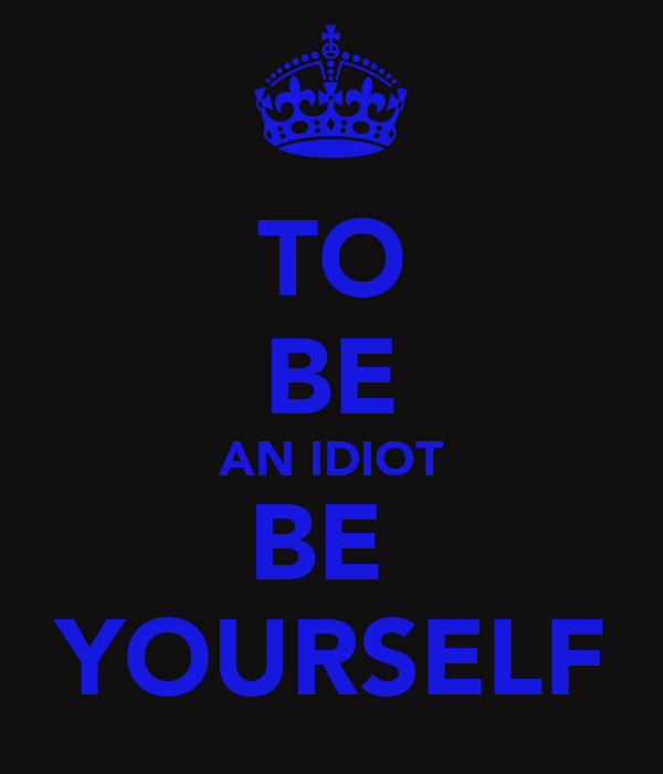 TO BE AN IDIOT BE  YOURSELF
