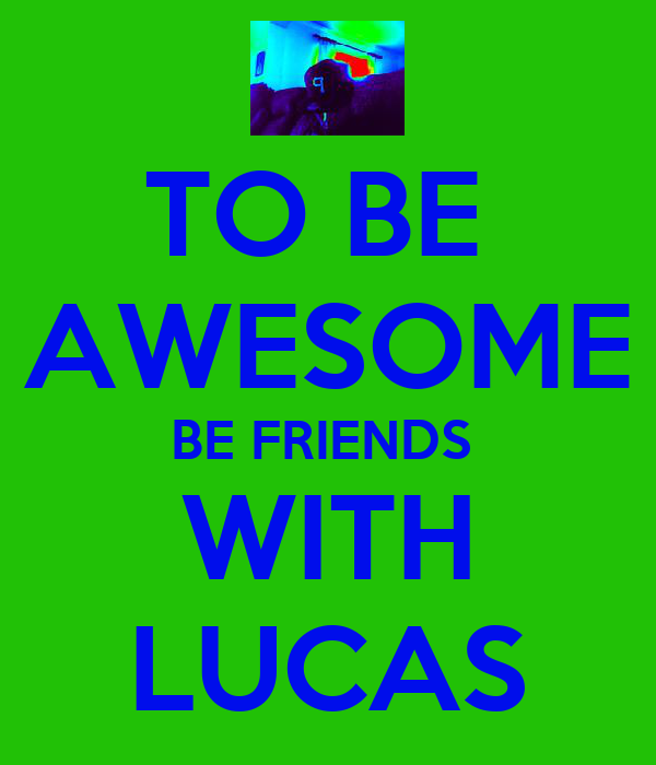 TO BE  AWESOME BE FRIENDS  WITH LUCAS