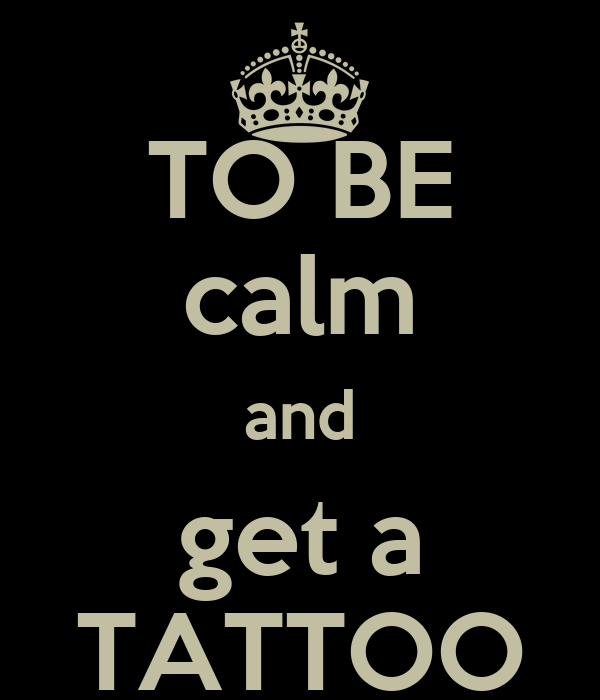 TO BE calm and get a TATTOO