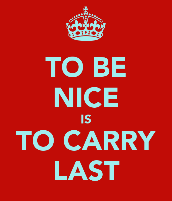 TO BE NICE IS TO CARRY LAST