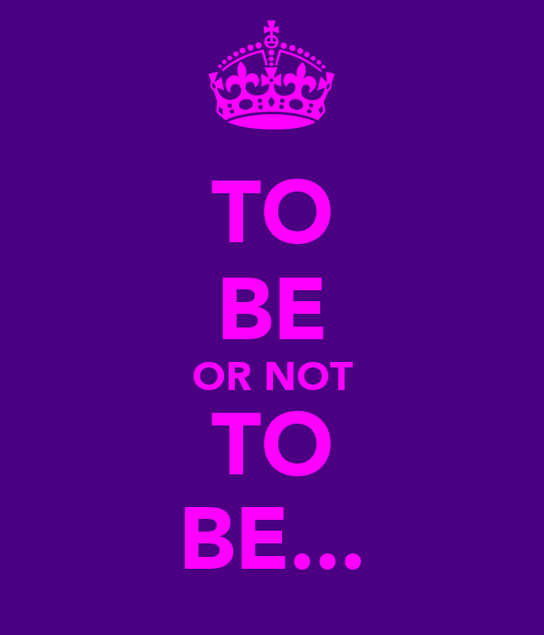 TO BE OR NOT TO BE...