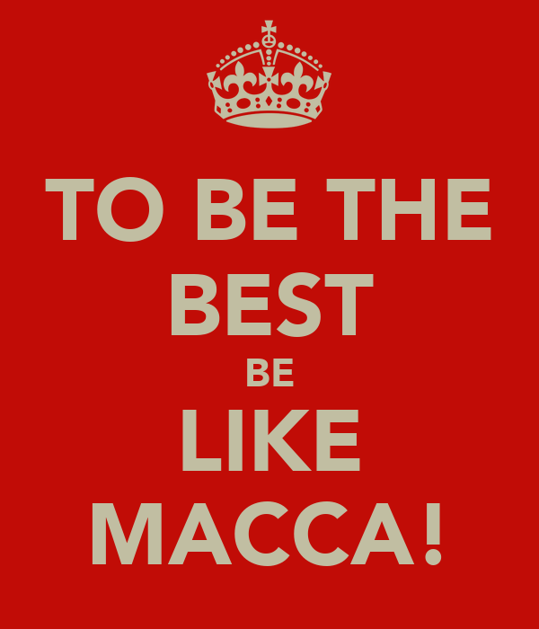 TO BE THE BEST BE LIKE MACCA!