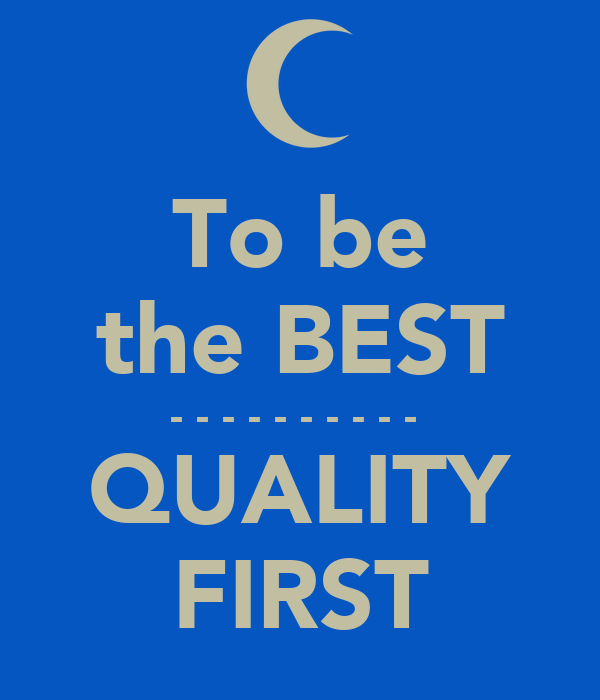 To be the BEST - - - - - - - - - -  QUALITY FIRST