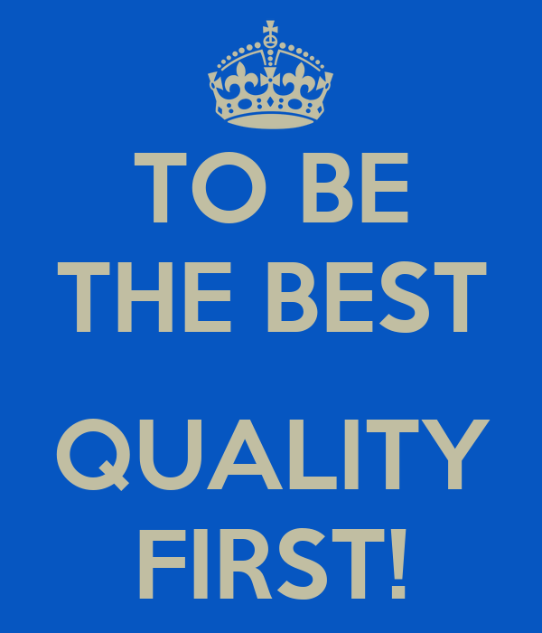 TO BE THE BEST  QUALITY FIRST!